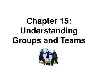 Chapter 15: Understanding  Groups and Teams