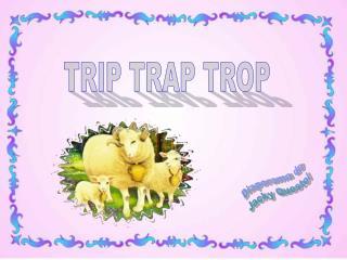 TRIP TRAP TROP