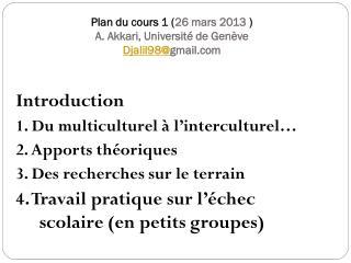 Plan du cours 1 ( 26 mars 2013 ) A. Akkari, Université de Genève Djalil98@ gmail.com