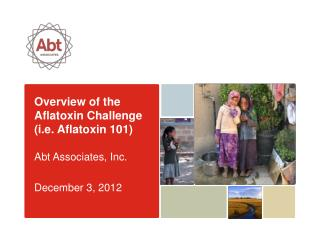 Overview of the Aflatoxin Challenge (i.e. Aflatoxin 101) Abt Associates, Inc. December 3, 2012