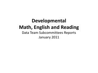Developmental  Math , English and  Reading  Data Team Subcommittees Reports January 2011