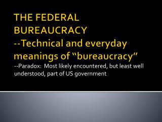 "THE FEDERAL BUREAUCRACY --Technical and everyday meanings of ""bureaucracy"""