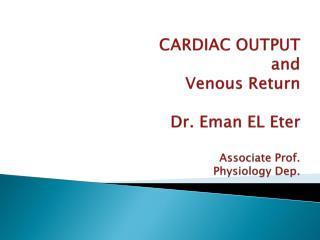 CARDIAC OUTPUT and  Venous Return  Dr.  Eman  EL  Eter Associate Prof. Physiology Dep.