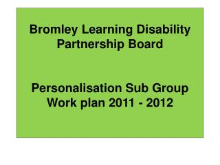 Bromley  Learning Disability Partnership  Board Personalisation Sub Group Work plan 2011 - 2012