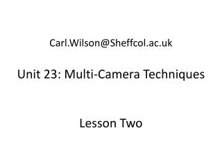 Carl.Wilson@Sheffcol.ac.uk Unit 23: Multi-Camera Techniques Lesson Two