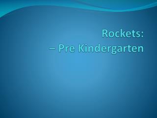 Rockets:  – Pre Kindergarten