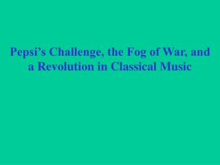 Pepsi's Challenge, the Fog of War, and  a Revolution in Classical Music