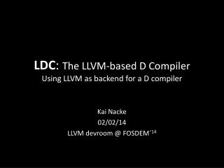 LDC :  The LLVM-based D Compiler Using LLVM as backend for a D compiler