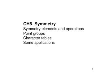 CH6. Symmetry Symmetry elements and operations Point groups Character tables Some applications