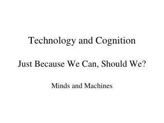 Technology  and Cognition Just Because We Can, Should We?