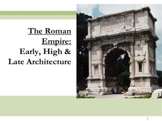 The Roman Empire:  Early, High  Late Architecture