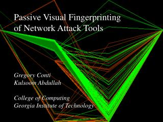Passive Visual Fingerprinting of Network Attack Tools      Gregory Conti Kulsoom Abdullah  College of Computing Georgia