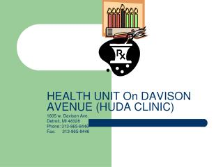 HEALTH UNIT On DAVISON AVENUE HUDA CLINIC 1605 w. Davison Ave. Detroit, MI 48328 Phone: 313-865-8446 Fax:      313-865-