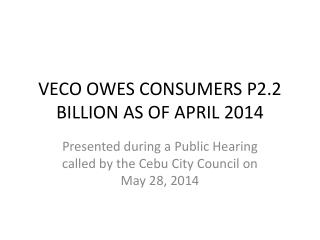 VECO OWES CONSUMERS P2.2 BILLION AS OF APRIL 2014
