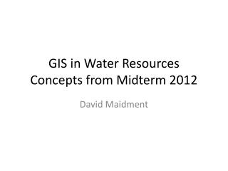 GIS in Water Resources Concepts from Midterm 2012
