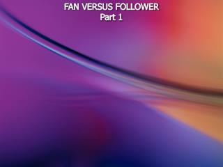 FAN VERSUS FOLLOWER Part 1