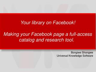 Your  library on Facebook ! Making  your Facebook page a full-access catalog and research tool.
