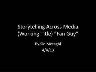 "Storytelling Across Media (Working Title) ""Fan Guy"""