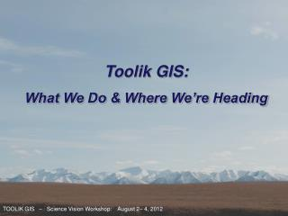TOOLIK GIS   –    Science Vision Workshop:    August 2– 4, 2012