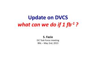 Update on  DVCS what can we do if 1 fb -1  ? S. Fazio EIC Task Force meeting BNL – May  2nd, 2013