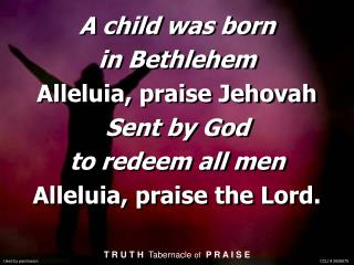 A child was born in Bethlehem  Alleluia, praise Jehovah Sent by God to redeem all men