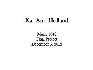 KariAnn  Holland Music 1040 Final Project December 5, 2012