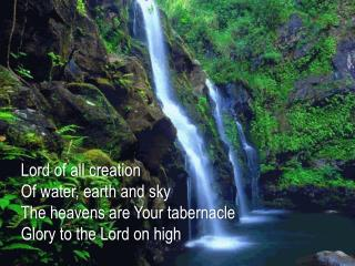 Lord of all creation Of water, earth and sky The heavens are Your tabernacle