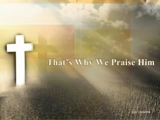 That�s Why We Praise Him