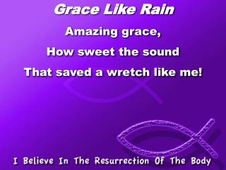 Grace Like Rain Amazing grace,  How sweet the sound  That saved a wretch like me!