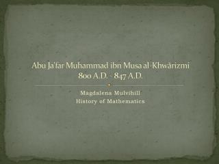 Abu  Ja'far  Muhammad  ibn  Musa al- Khwãrizmi 800 A.D. - 847 A.D.