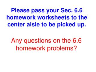 Please pass your Sec. 6.6 homework worksheets to the center aisle to be picked up.