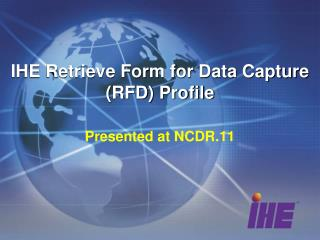 IHE Retrieve Form for Data Capture (RFD ) Profile Presented at NCDR.11