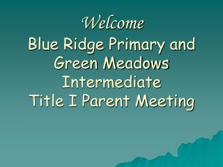 Welcome Blue Ridge Primary and Green Meadows Intermediate Title I Parent Meeting