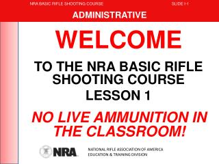 WELCOME TO THE NRA BASIC RIFLE SHOOTING COURSE LESSON 1 NO LIVE AMMUNITION IN THE CLASSROOM!