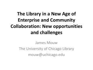 James Mouw The University of Chicago Library mouw@uchicago.edu