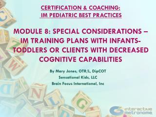 By Mary Jones, OTR/L,  DipCOT Sensational Kids, LLC Brain Focus International,  Inc