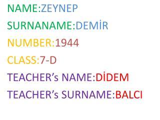 NAME: ZEYNEP SURNANAME: DEMİR NUMBER: 1944 CLASS: 7-D TEACHER's  NAME: DİDEM