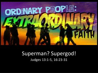 Superman?  Supergod ! Judges 13:1-5, 16:23-31