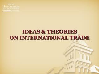 IDEAS & THEORIES  ON INTERNATIONAL TRADE