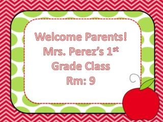 Welcome Parents! Mrs. Perez's 1 st  Grade Class Rm : 9