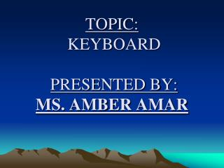 TOPIC: KEYBOARD PRESENTED BY: MS. AMBER  AMAR