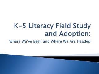 K-5 Literacy Field Study and Adoption: