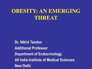 OBESITY: AN EMERGING THREAT Dr. Nikhil Tandon