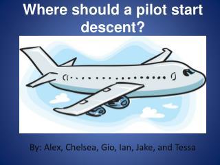 Where should a pilot start descent?