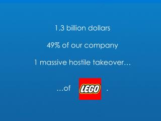 1.3 billion dollars 49% of our company 1 massive hostile takeover… …of                  .