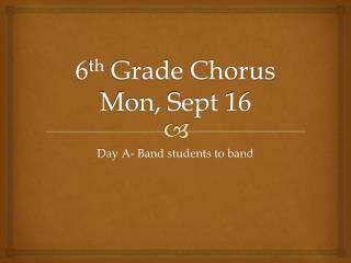 6 th  Grade Chorus Mon, Sept 16