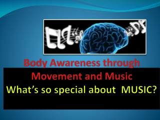 Body  Awareness through Movement and  Music What's so special about  MUSIC?