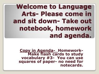 Welcome to Language Arts- Please come in and sit down- Take out notebook, homework and agenda.