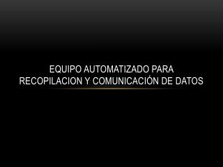 EQUIPO AUTOMATIZADO PARA RECOPILACION Y COMUNICACIÓN DE DATOS