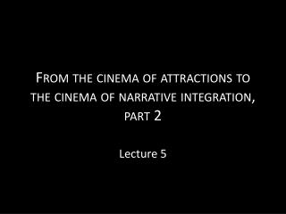 From the cinema of attractions to the cinema of narrative integration, part 2